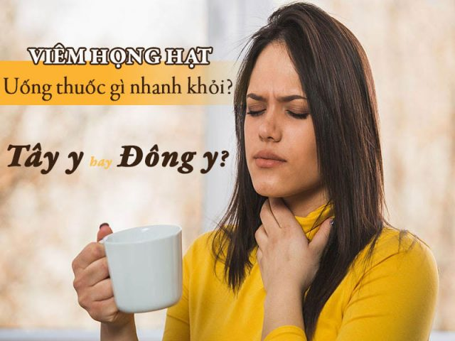 Viêm họng hạt uống thuốc gì nhanh khỏi? Thuốc Tây y hay Đông y?